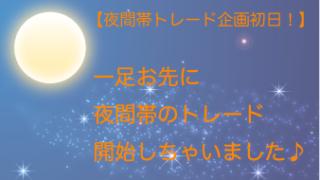 【夜間帯のトレード企画初日】一足お先に夜間帯のトレード企画始めました^^